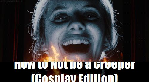 How To Not Be A Creeper Cosplay Edition